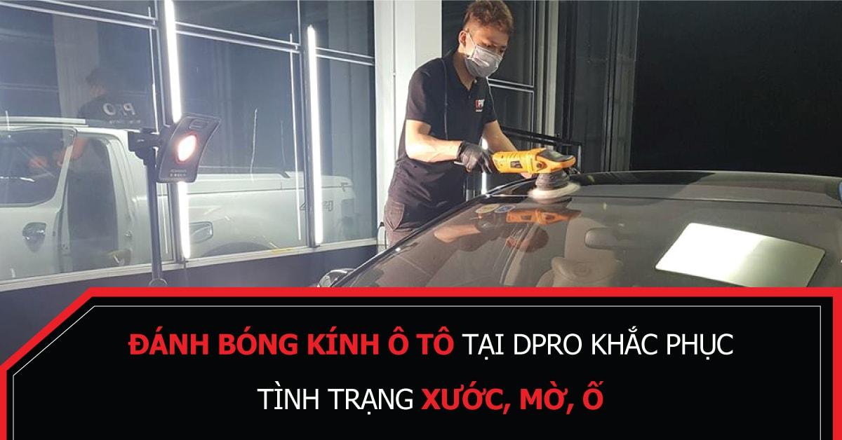 Đánh bóng kính ô tô tại DPRO – khắc phục tình trạng xước, mờ, ố