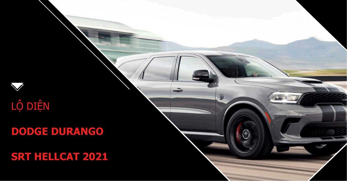 Lộ diện Dodge Durango SRT Hellcat 2021 như SUV thương mại mạnh nhất thế giới
